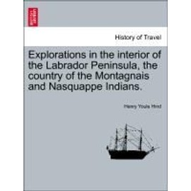 Explorations in the Interior of the Labrador Peninsula, the Country of the Montagnais and Nasquappe Indians. - Henry Youle Hind