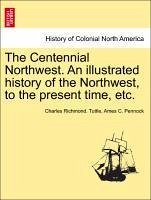 The Centennial Northwest. An illustrated history of the Northwest, to the present time, etc. - Tuttle, Charles Richmond. Pennock, Ames C.