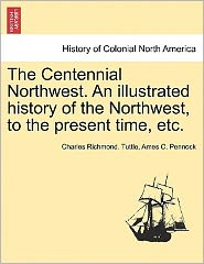 The Centennial Northwest. An Illustrated History Of The Northwest, To The Present Time, Etc. - Charles Richmond. Tuttle, Ames C. Pennock