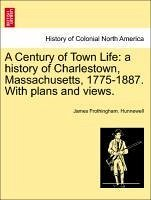 A Century of Town Life: a history of Charlestown, Massachusetts, 1775-1887. With plans and views. - Hunnewell, James Frothingham.