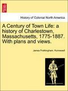 Hunnewell, James Frothingham: A Century of Town Life: a history of Charlestown, Massachusetts, 1775-1887. With plans and views.