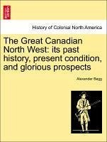 The Great Canadian North West: its past history, present condition, and glorious prospects - Begg, Alexander