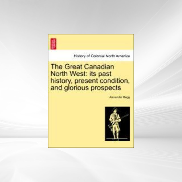 The Great Canadian North West: its past history, present condition, and glorious prospects als Taschenbuch von Alexander Begg - British Library, Historical Print Editions