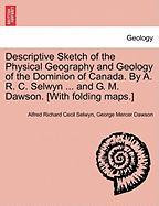 Descriptive Sketch of the Physical Geography and Geology of the Dominion of Canada. by A. R. C. Selwyn ... and G. M. Dawson. [With Folding Maps.]