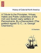 Chambers, G.: A Tribute to the Principles, Virtues, Habits and Public Usefulness of the Irish and Scotch early settlers of Pennsylvania. By a Descendant. [The preface signed: G. C., i.e. George Chambers.]