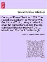 County of Down Election, 1805. The Patriotic Miscellany: or Mirror of Wit, Genius and Truth, being a collection of all the publications during the late contested Election between Col. J. Meade and Viscount Castlereagh. - Meade, John Hon. Stewart, Robert
