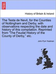 The Testa De Nevil, For The Counties Of Nottingham And Derby, With Observations Respecting The Date And History Of This Compilation. Reprinted From The Feudal History Of The County Of Derby, Etc.