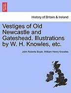 Vestiges of Old Newcastle and Gateshead. Illustrations by W. H. Knowles, Etc.