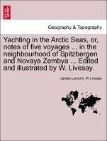 Yachting in the Arctic Seas, or, notes of five voyages ... in the neighbourhood of Spitzbergen and Novaya Zembya ... Edited and illustrated by W. Livesay. - Lamont, James Livesay, W