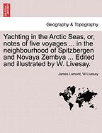 Yachting in the Arctic Seas, Or, Notes of Five Voyages ... in the Neighbourhood of Spitzbergen and Novaya Zembya ... Edited and Illustrated by W. Live