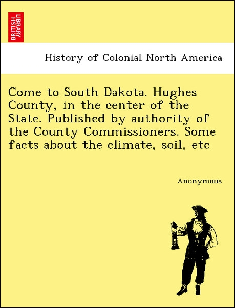Come to South Dakota. Hughes County, in the center of the State. Published by authority of the County Commissioners. Some facts about the climate,... - British Library, Historical Print Editions