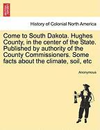 Come to South Dakota. Hughes County, in the Center of the State. Published by Authority of the County Commissioners. Some Facts about the Climate, Soi