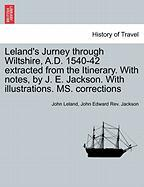 Leland's Jurney Through Wiltshire, A.D. 1540-42 Extracted from the Itinerary. with Notes, by J. E. Jackson. with Illustrations. Ms. Corrections