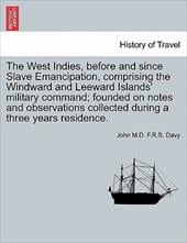 The West Indies, Before and Since Slave Emancipation, Comprising the Windward and Leeward Islands' Military Command; Founded on No - Davy, John M. D. F. R. S.