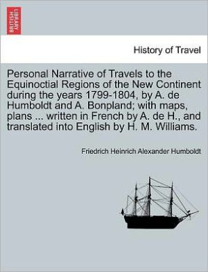 Personal Narrative Of Travels To The Equinoctial Regions Of The New Continent During The Years 1799-1804, By A. De Humboldt And A. Bonpland; With Maps, Plans. Written In French By A. De H, And Translated Into English By H.M. Williams. - Friedrich Heinrich Alexander Humboldt
