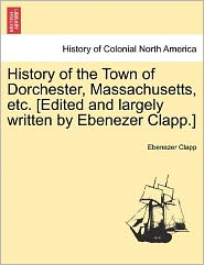 History Of The Town Of Dorchester, Massachusetts, Etc. [Edited And Largely Written By Ebenezer Clapp.] - Ebenezer Clapp