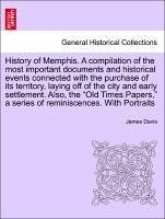History of Memphis. A compilation of the most important documents and historical events connected with the purchase of its territory, laying off of the city and early settlement. Also, the