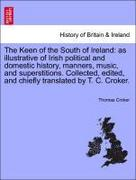 Croker, Thomas: The Keen of the South of Ireland: as illustrative of Irish political and domestic history, manners, music, and superstitions. Collected, edited, and chiefly translated by T. C. Croker.