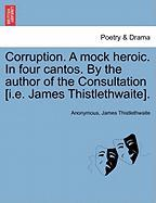 Corruption. a Mock Heroic. in Four Cantos. by the Author of the Consultation [I.E. James Thistlethwaite].