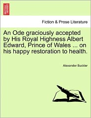 An Ode Graciously Accepted By His Royal Highness Albert Edward, Prince Of Wales ... On His Happy Restoration To Health. - Alexander Buckler