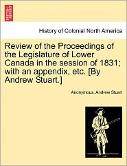 Review of the Proceedings of the Legislature of Lower Canada in the session of 1831; with an appendix, etc. [By Andrew Stuart.] - Anonymous, Andrew Stuart