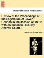 Review of the Proceedings of the Legislature of Lower Canada in the Session of 1831; With an Appendix, Etc. [By Andrew Stuart.]