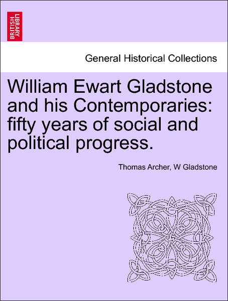 William Ewart Gladstone and his Contemporaries: fifty years of social and political progress. VOL. III. als Taschenbuch von Thomas Archer, W Gladstone - British Library, Historical Print Editions