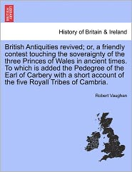 British Antiquities Revived; Or, A Friendly Contest Touching The Soveraignty Of The Three Princes Of Wales In Ancient Times. To Which Is Added The Pedegree Of The Earl Of Carbery With A Short Account Of The Five Royall Tribes Of Cambria. - Robert Vaughan