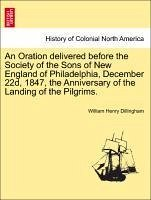 An Oration delivered before the Society of the Sons of New England of Philadelphia, December 22d, 1847, the Anniversary of the Landing of the Pilgrims. - Dillingham, William Henry