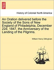 An Oration Delivered Before The Society Of The Sons Of New England Of Philadelphia, December 22d, 1847, The Anniversary Of The Landing Of The Pilgrims. - William Henry Dillingham