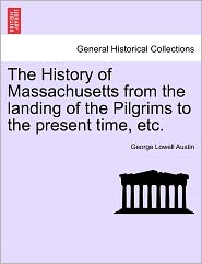The History Of Massachusetts From The Landing Of The Pilgrims To The Present Time, Etc. - George Lowell Austin