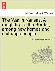 The War In Kansas. A Rough Trip To The Border, Among New Homes And A Strange People. - George Douglas Brewerton