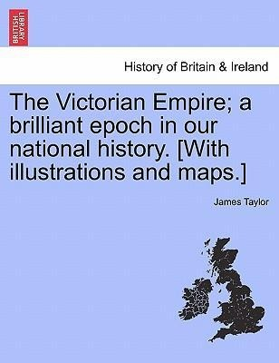 The Victorian Empire; a brilliant epoch in our national history. [With illustrations and maps.] als Taschenbuch von James Taylor - British Library, Historical Print Editions