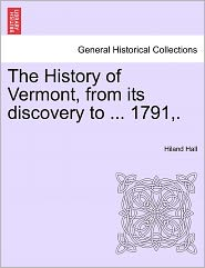 The History Of Vermont, From Its Discovery To ... 1791,. - Hiland Hall