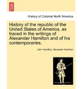 History of the Republic of the United States of America, as Traced in the Writings of Alexander Hamilton and of His Contemporaries. - John Hamilton