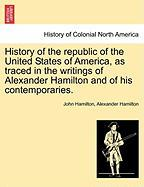 History of the Republic of the United States of America, as Traced in the Writings of Alexander Hamilton and of His Contemporaries.