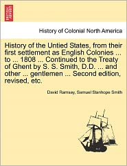 History Of The Untied States, From Their First Settlement As English Colonies ... To ... 1808 ... Continued To The Treaty Of Ghent By S. S. Smith, D.D. ... And Other ... Gentlemen ... Second Edition, Revised, Etc. - David Ramsay, Samuel Stanhope Smith
