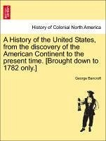 A History of the United States, from the discovery of the American Continent to the present time. [Brought down to 1782 only.] Vol. I - Bancroft, George