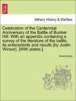 Celebration of the Centennial Anniversary of the Battle of Bunker Hill. With an appendix containing a survey of the literature of the battle, its antecedents and results [by Justin Winsor]. [With plates.] - Anonymous