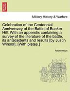 Celebration of the Centennial Anniversary of the Battle of Bunker Hill. with an Appendix Containing a Survey of the Literature of the Battle, Its Ante