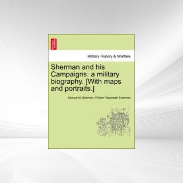Sherman and his Campaigns: a military biography. [With maps and portraits.] als Taschenbuch von Samuel M. Bowman, William Tecumseh Sherman - British Library, Historical Print Editions