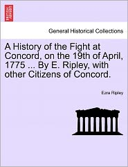 A History Of The Fight At Concord, On The 19th Of April, 1775 ... By E. Ripley, With Other Citizens Of Concord. - Ezra Ripley