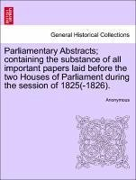 Parliamentary Abstracts containing the substance of all important papers laid before the two Houses of Parliament during the session of 1825(-1826). - Anonymous
