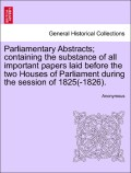 Anonymous: Parliamentary Abstracts; containing the substance of all important papers laid before the two Houses of Parliament during the session of 1825(-1826).