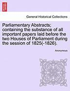 Parliamentary Abstracts; Containing the Substance of All Important Papers Laid Before the Two Houses of Parliament During the Session of 1825(-1826).