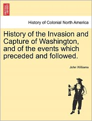History Of The Invasion And Capture Of Washington, And Of The Events Which Preceded And Followed. - John Williams