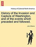 History of the Invasion and Capture of Washington, and of the Events Which Preceded and Followed.