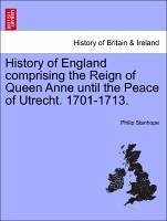 History of England comprising the Reign of Queen Anne until the Peace of Utrecht. 1701-1713. - Stanhope, Philip
