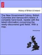 Anonymous: The New Government Colony. British Columbia and Vancouver´s Island. A complete hand-book, replete with the latest information concerning the newly-discovered gold fields. With a map.