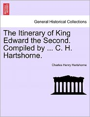 The Itinerary Of King Edward The Second. Compiled By ... C. H. Hartshorne. - Charles Henry Hartshorne